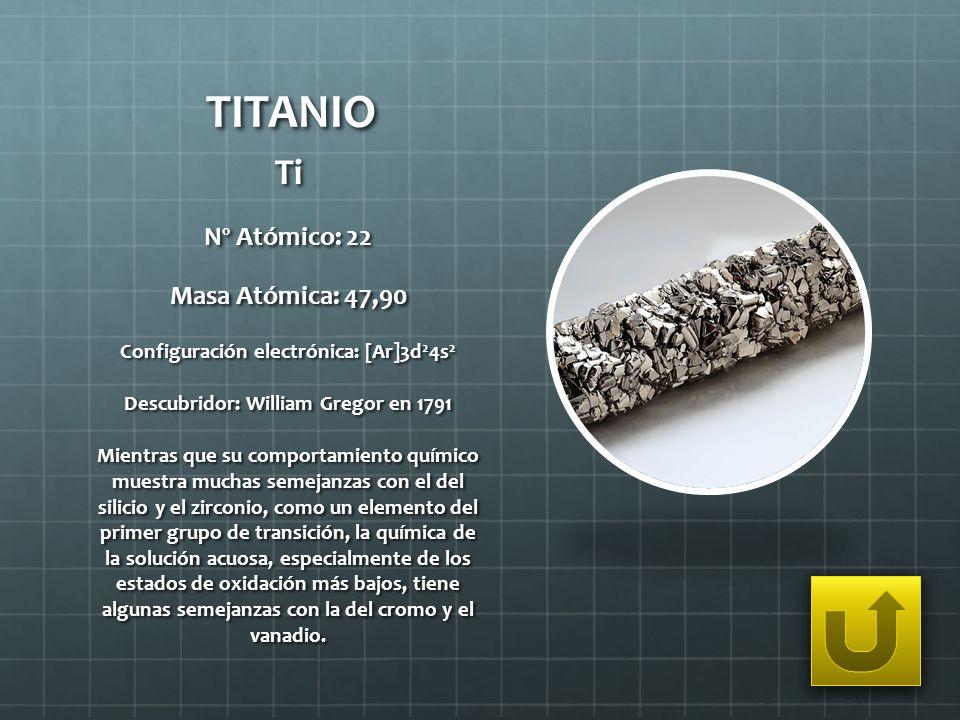 TITANIO Ti Nº Atómico: 22 Masa Atómica: 47,90 Configuración electrónica: [Ar]3d 2 4s 2 Descubridor: William Gregor en 1791 Mientras que su comportamie
