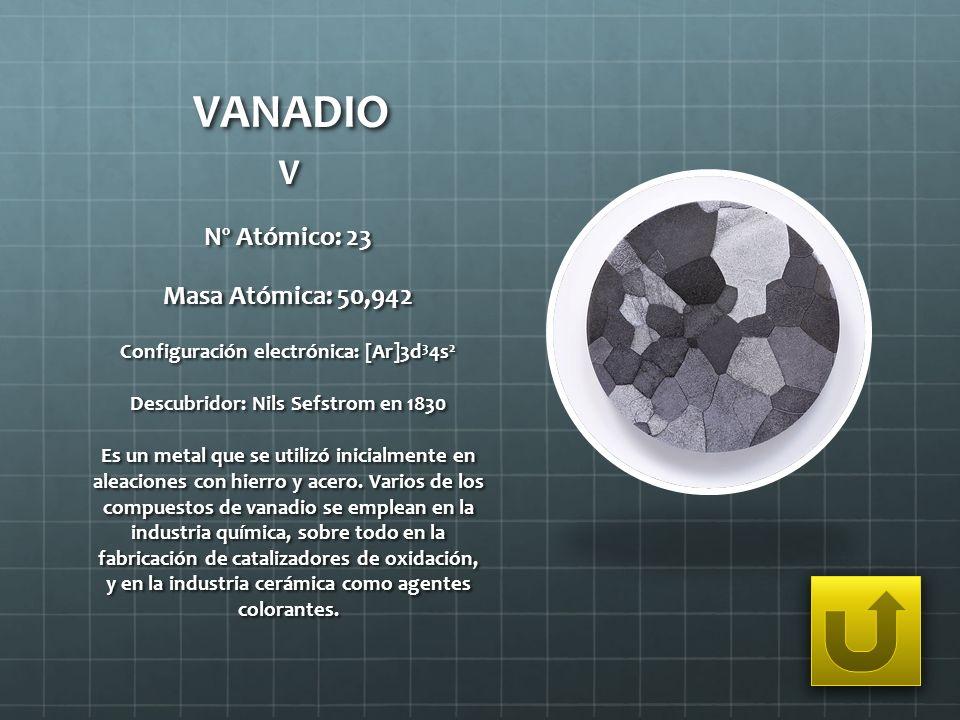 VANADIO V Nº Atómico: 23 Masa Atómica: 50,942 Configuración electrónica: [Ar]3d 3 4s 2 Descubridor: Nils Sefstrom en 1830 Es un metal que se utilizó i