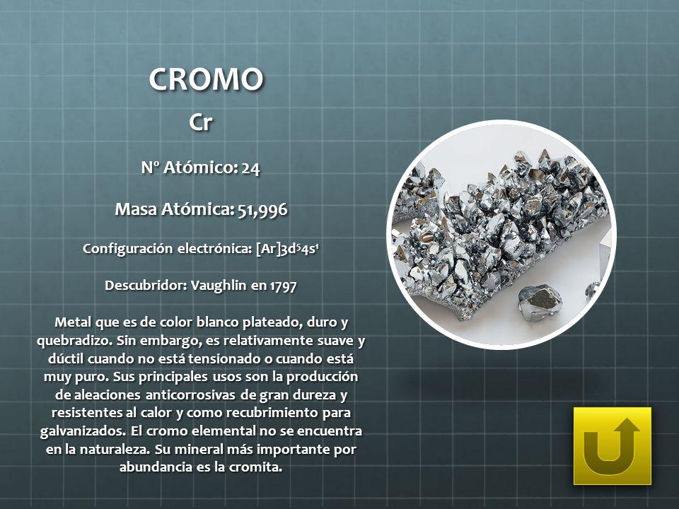 CROMO Cr Nº Atómico: 24 Masa Atómica: 51,996 Configuración electrónica: [Ar]3d 5 4s 1 Descubridor: Vaughlin en 1797 Metal que es de color blanco plate