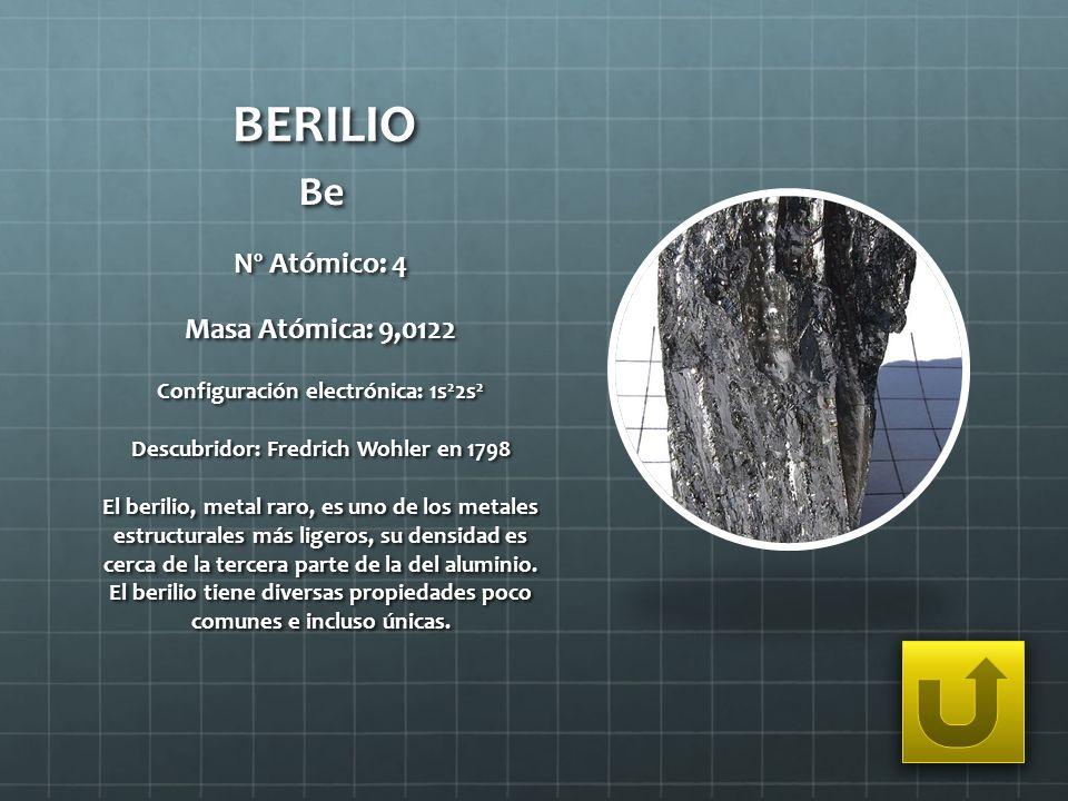 BERILIO Be Nº Atómico: 4 Masa Atómica: 9,0122 Configuración electrónica: 1s 2 2s 2 Descubridor: Fredrich Wohler en 1798 El berilio, metal raro, es uno