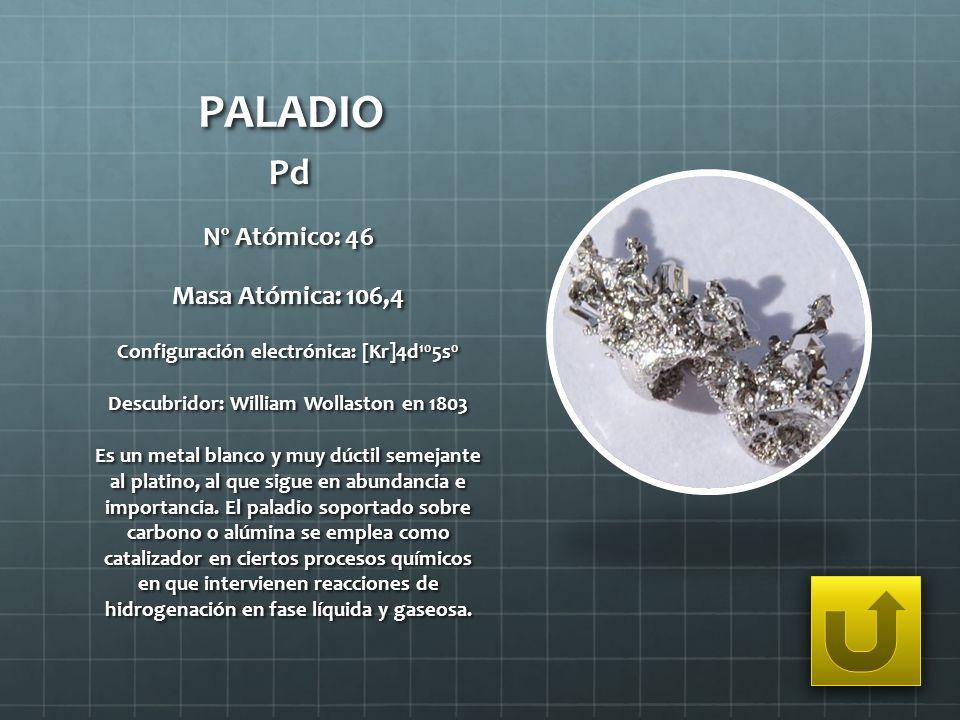PALADIO Pd Nº Atómico: 46 Masa Atómica: 106,4 Configuración electrónica: [Kr]4d 10 5s 0 Descubridor: William Wollaston en 1803 Es un metal blanco y mu