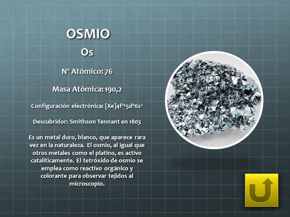 OSMIO Os Nº Atómico: 76 Masa Atómica: 190,2 Configuración electrónica: [Xe]4f 14 5d 6 6s 2 Descubridor: Smithson Tennant en 1803 Es un metal duro, bla