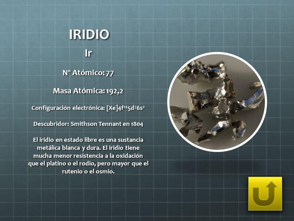 IRIDIO Ir Nº Atómico: 77 Masa Atómica: 192,2 Configuración electrónica: [Xe]4f 14 5d 7 6s 2 Descubridor: Smithson Tennant en 1804 El iridio en estado