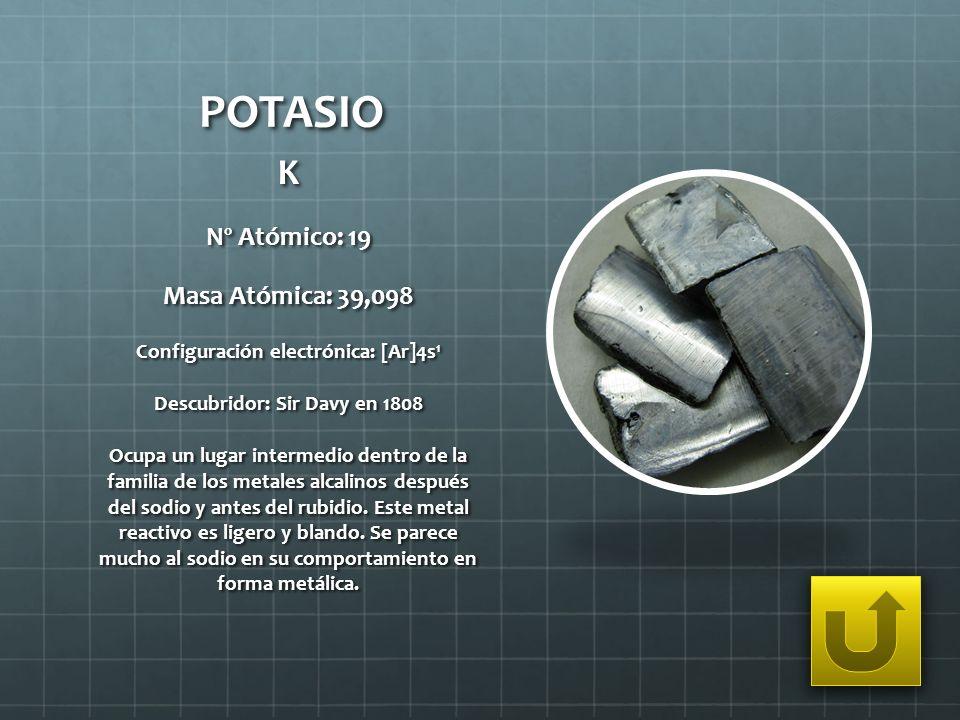 POTASIO K Nº Atómico: 19 Masa Atómica: 39,098 Configuración electrónica: [Ar]4s 1 Descubridor: Sir Davy en 1808 Ocupa un lugar intermedio dentro de la