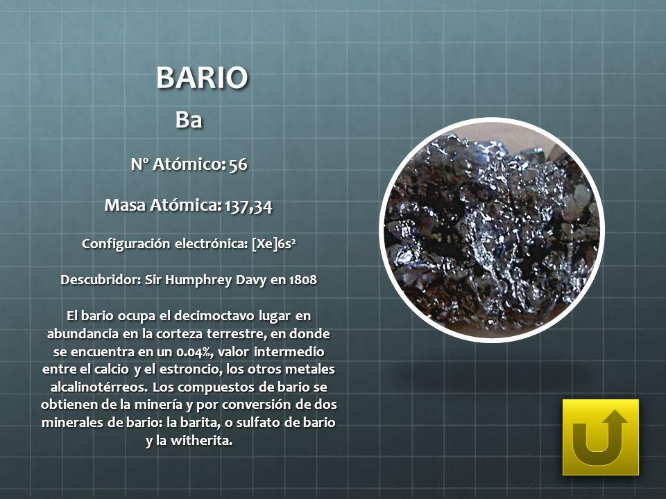 BARIO Ba Nº Atómico: 56 Masa Atómica: 137,34 Configuración electrónica: [Xe]6s 2 Descubridor: Sir Humphrey Davy en 1808 El bario ocupa el decimoctavo
