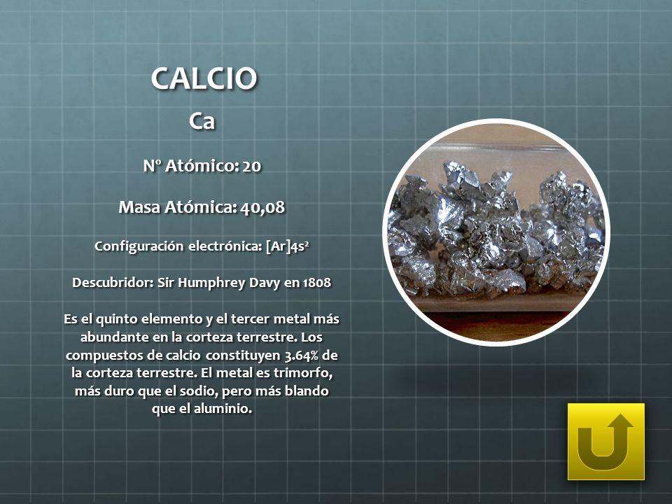 CALCIO Ca Nº Atómico: 20 Masa Atómica: 40,08 Configuración electrónica: [Ar]4s 2 Descubridor: Sir Humphrey Davy en 1808 Es el quinto elemento y el ter