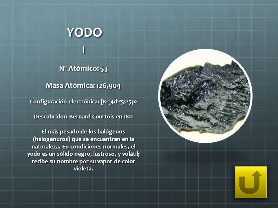 YODO I Nº Atómico: 53 Masa Atómica: 126,904 Configuración electrónica: [Kr]4d 10 5s 2 5p 5 Descubridor: Bernard Courtois en 1811 El más pesado de los