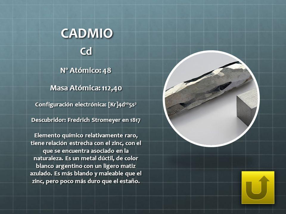 CADMIO Cd Nº Atómico: 48 Masa Atómica: 112,40 Configuración electrónica: [Kr]4d 10 5s 2 Descubridor: Fredrich Stromeyer en 1817 Elemento químico relat