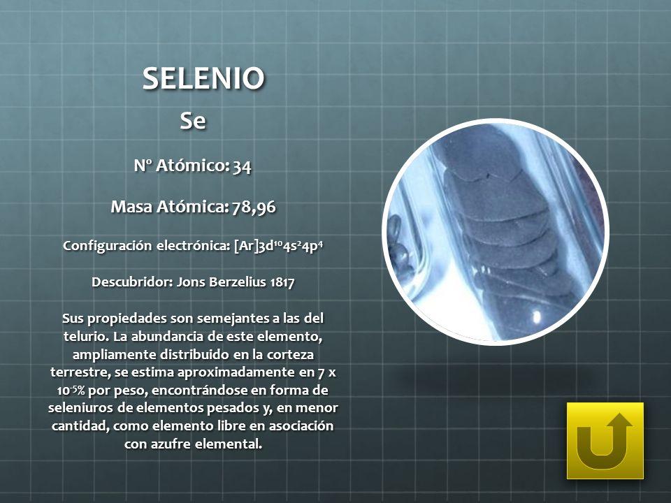 SELENIO Se Nº Atómico: 34 Masa Atómica: 78,96 Configuración electrónica: [Ar]3d 10 4s 2 4p 4 Descubridor: Jons Berzelius 1817 Sus propiedades son seme