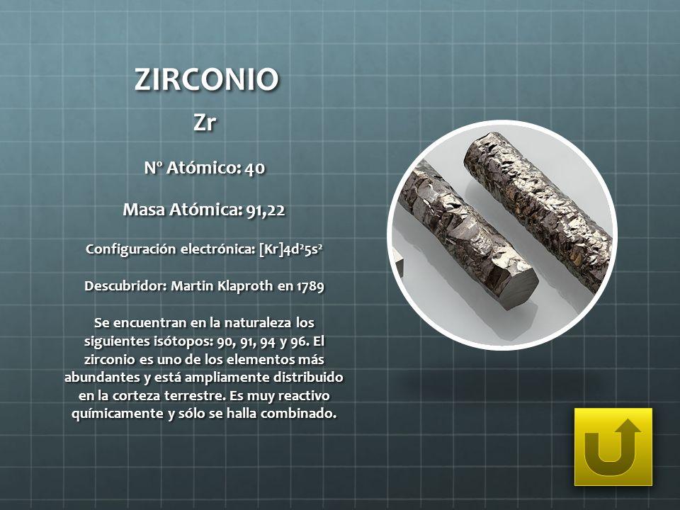ZIRCONIO Zr Nº Atómico: 40 Masa Atómica: 91,22 Configuración electrónica: [Kr]4d 2 5s 2 Descubridor: Martin Klaproth en 1789 Se encuentran en la natur