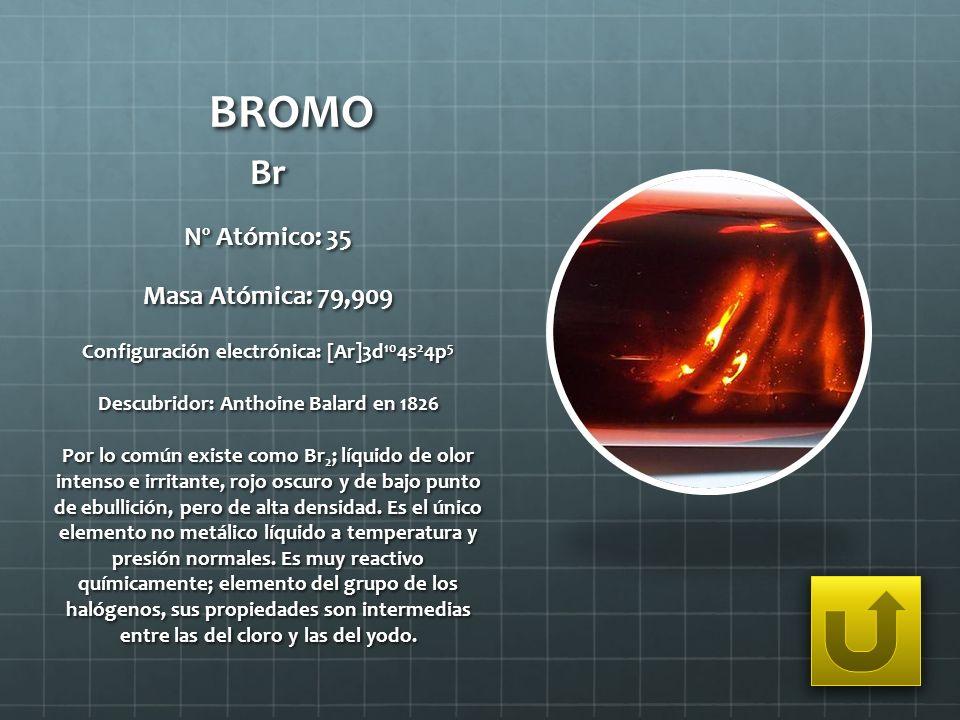 BROMO Br Nº Atómico: 35 Masa Atómica: 79,909 Configuración electrónica: [Ar]3d 10 4s 2 4p 5 Descubridor: Anthoine Balard en 1826 Por lo común existe c