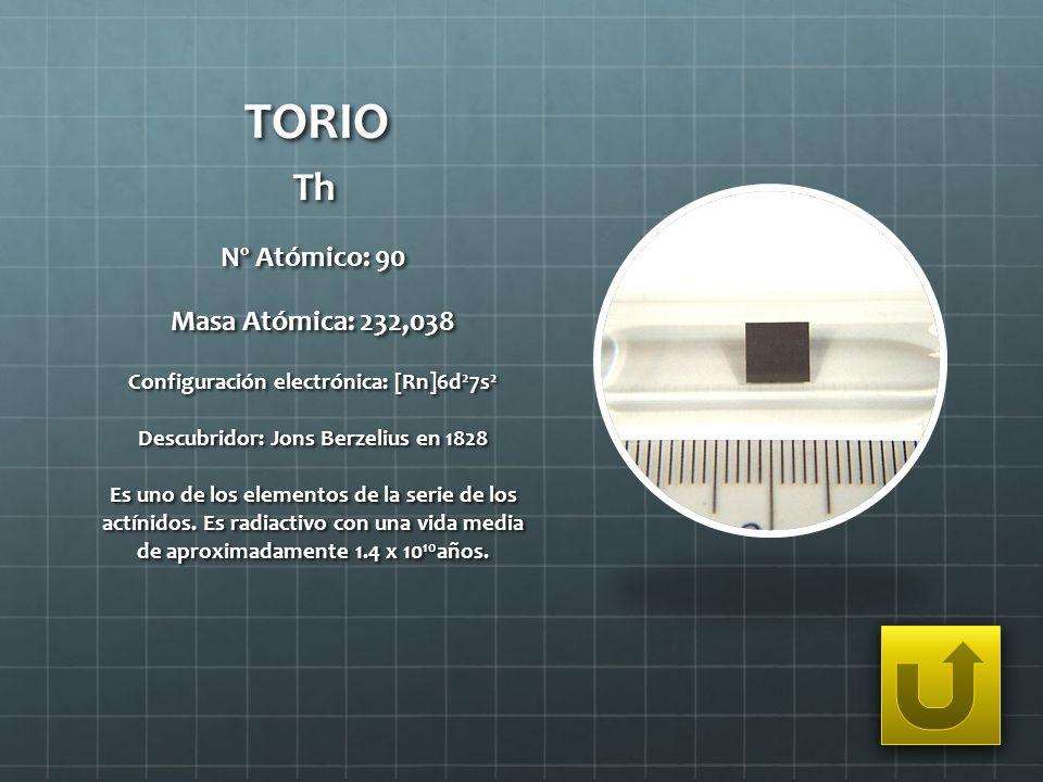 TORIO Th Nº Atómico: 90 Masa Atómica: 232,038 Configuración electrónica: [Rn]6d 2 7s 2 Descubridor: Jons Berzelius en 1828 Es uno de los elementos de