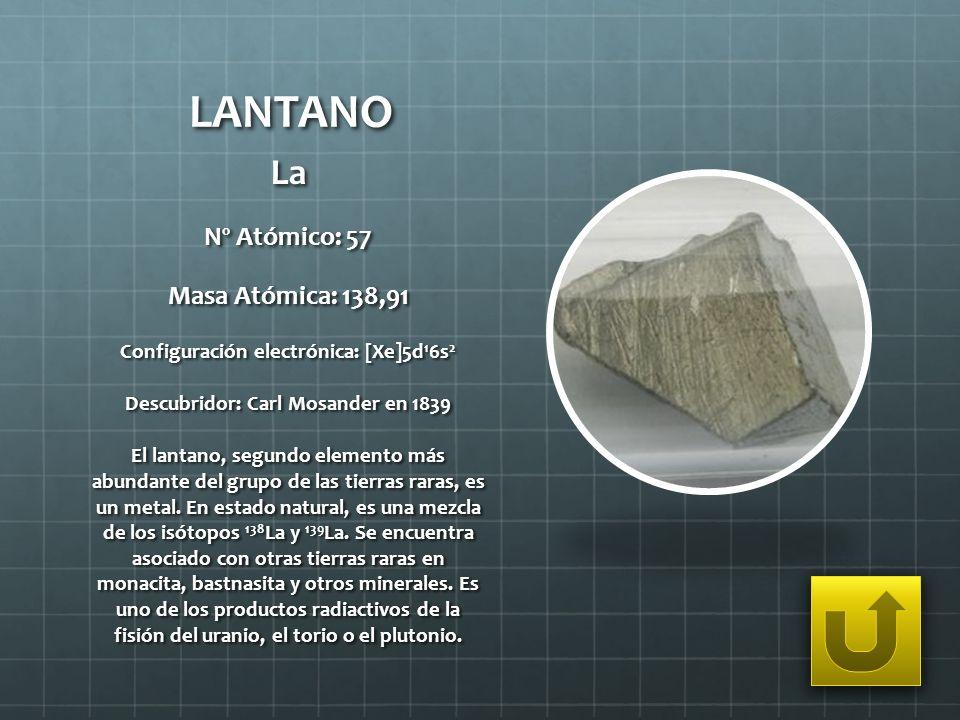 LANTANO La Nº Atómico: 57 Masa Atómica: 138,91 Configuración electrónica: [Xe]5d 1 6s 2 Descubridor: Carl Mosander en 1839 El lantano, segundo element