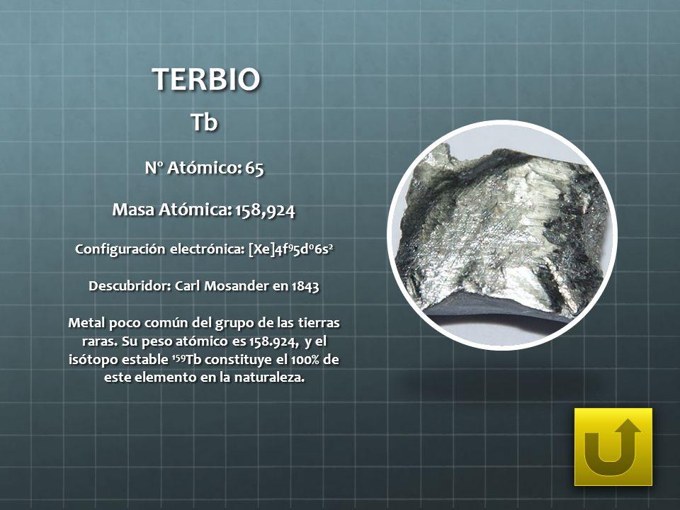 TERBIO Tb Nº Atómico: 65 Masa Atómica: 158,924 Configuración electrónica: [Xe]4f 9 5d 0 6s 2 Descubridor: Carl Mosander en 1843 Metal poco común del g