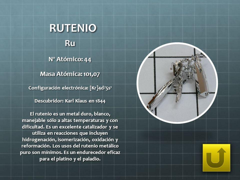RUTENIO Ru Nº Atómico: 44 Masa Atómica: 101,07 Configuración electrónica: [Kr]4d 7 5s 1 Descubridor: Karl Klaus en 1844 El rutenio es un metal duro, b
