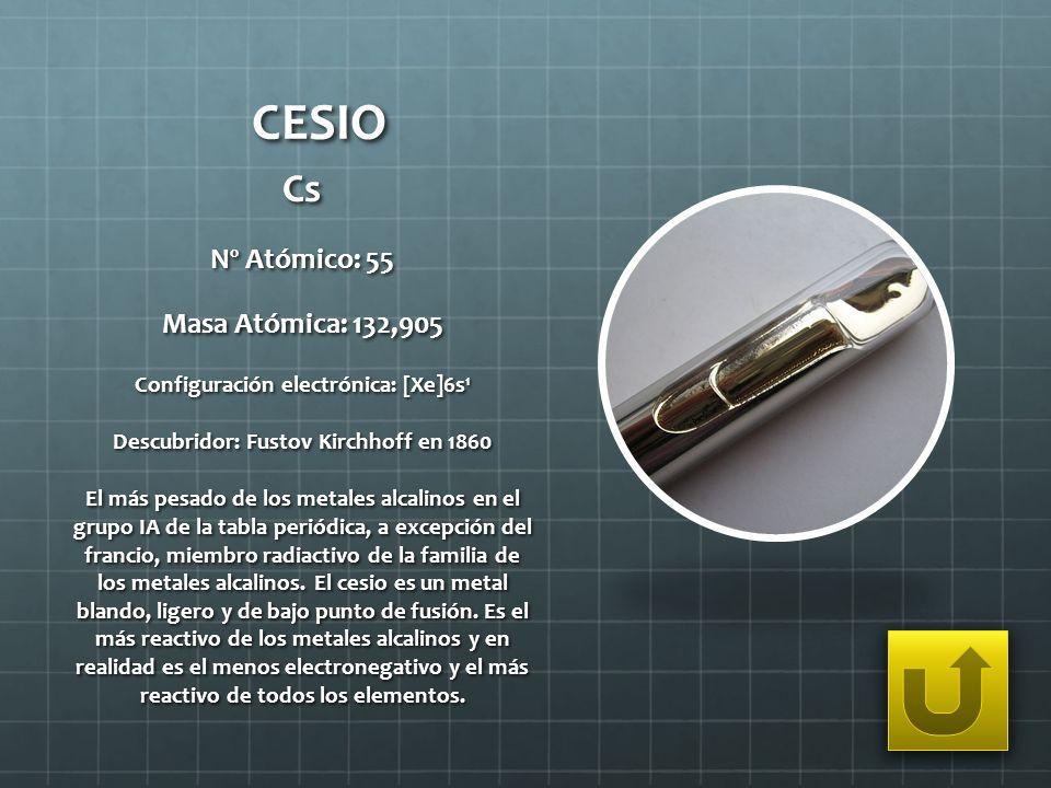 CESIO Cs Nº Atómico: 55 Masa Atómica: 132,905 Configuración electrónica: [Xe]6s 1 Descubridor: Fustov Kirchhoff en 1860 El más pesado de los metales a