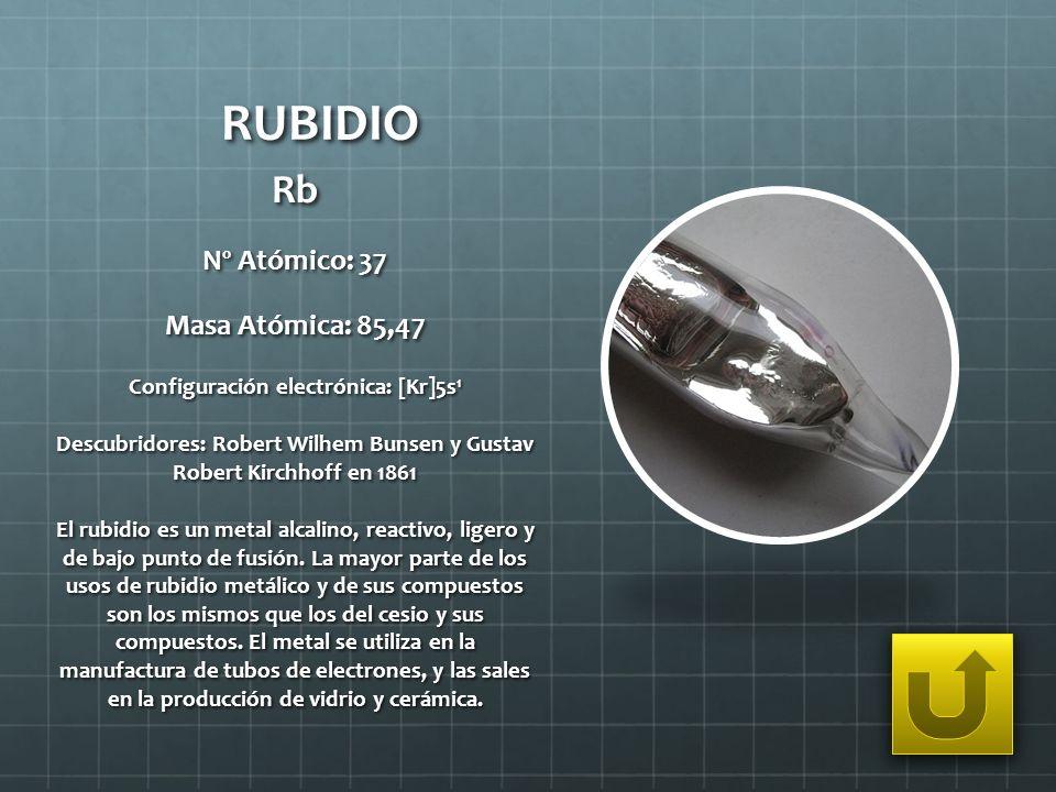 RUBIDIO Rb Nº Atómico: 37 Masa Atómica: 85,47 Configuración electrónica: [Kr]5s 1 Descubridores: Robert Wilhem Bunsen y Gustav Robert Kirchhoff en 186