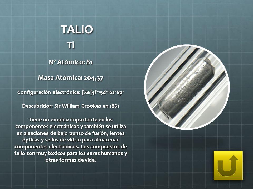 TALIO Tl Nº Atómico: 81 Masa Atómica: 204,37 Configuración electrónica: [Xe]4f 14 5d 10 6s 2 6p 1 Descubridor: Sir William Crookes en 1861 Tiene un em