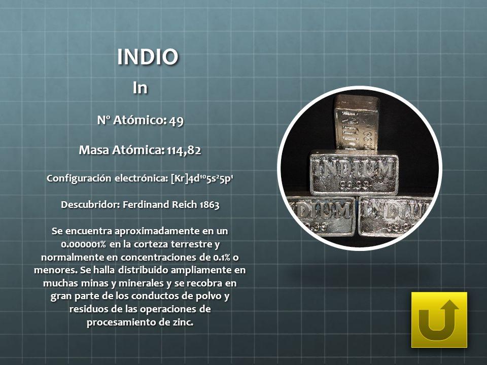 INDIO In Nº Atómico: 49 Masa Atómica: 114,82 Configuración electrónica: [Kr]4d 10 5s 2 5p 1 Descubridor: Ferdinand Reich 1863 Se encuentra aproximadam