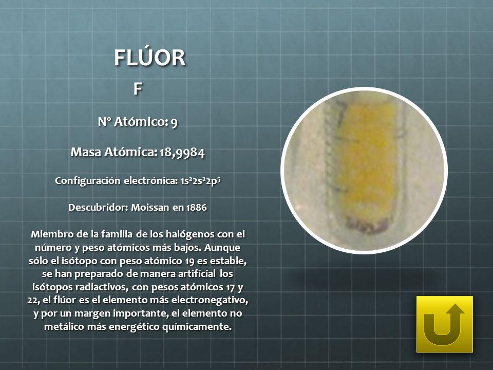 FLÚOR F Nº Atómico: 9 Masa Atómica: 18,9984 Configuración electrónica: 1s 2 2s 2 2p 5 Descubridor: Moissan en 1886 Miembro de la familia de los halóge