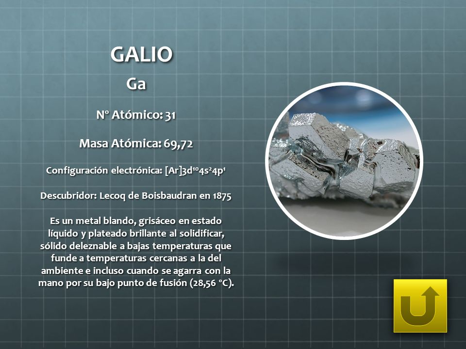 GALIO Ga Nº Atómico: 31 Masa Atómica: 69,72 Configuración electrónica: [Ar]3d 10 4s 2 4p 1 Descubridor: Lecoq de Boisbaudran en 1875 Es un metal bland