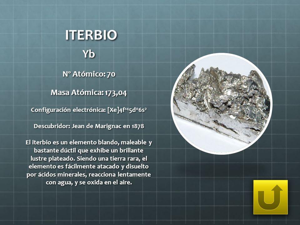 ITERBIO Yb Nº Atómico: 70 Masa Atómica: 173,04 Configuración electrónica: [Xe]4f 14 5d 0 6s 2 Descubridor: Jean de Marignac en 1878 El iterbio es un e