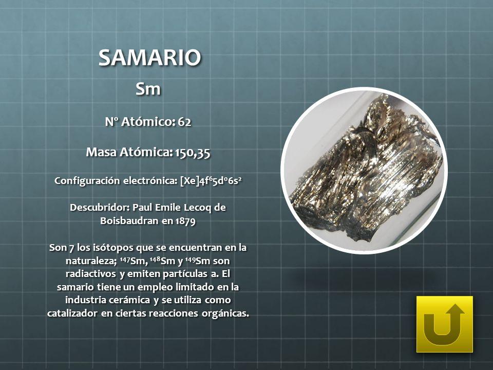 SAMARIO Sm Nº Atómico: 62 Masa Atómica: 150,35 Configuración electrónica: [Xe]4f 6 5d 0 6s 2 Descubridor: Paul Emile Lecoq de Boisbaudran en 1879 Son
