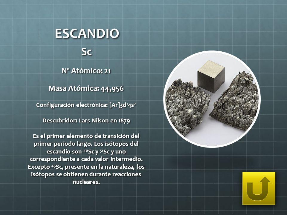 ESCANDIO Sc Nº Atómico: 21 Masa Atómica: 44,956 Configuración electrónica: [Ar]3d 1 4s 2 Descubridor: Lars Nilson en 1879 Es el primer elemento de tra