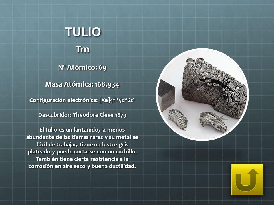 TULIO Tm Nº Atómico: 69 Masa Atómica: 168,934 Configuración electrónica: [Xe]4f 13 5d 0 6s 2 Descubridor: Theodore Cleve 1879 El tulio es un lantánido