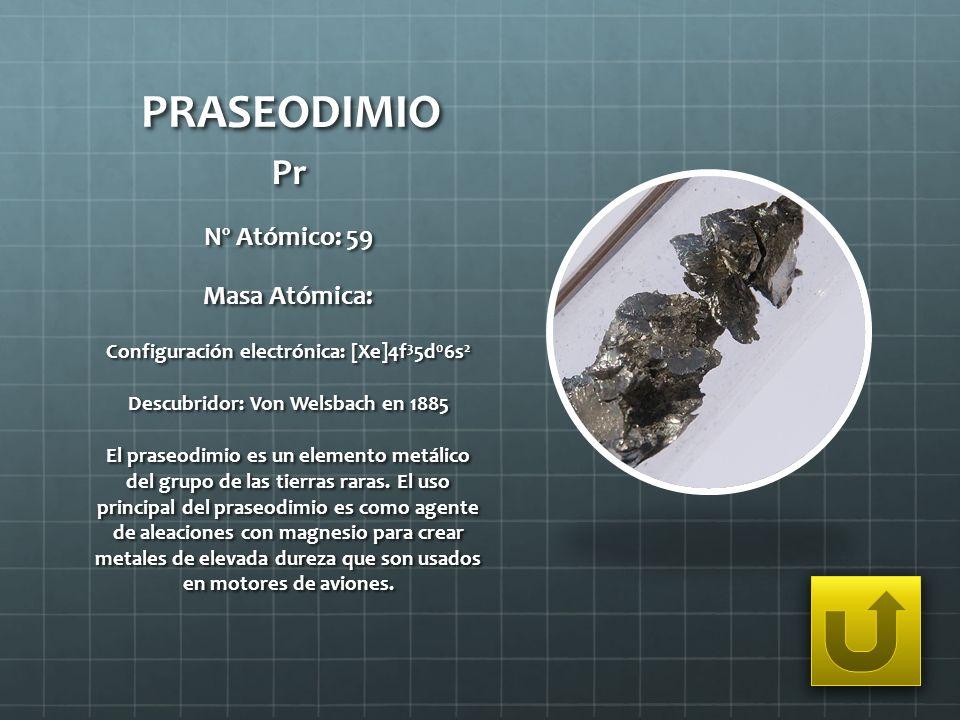 PRASEODIMIO Pr Nº Atómico: 59 Masa Atómica: Configuración electrónica: [Xe]4f 3 5d 0 6s 2 Descubridor: Von Welsbach en 1885 El praseodimio es un eleme