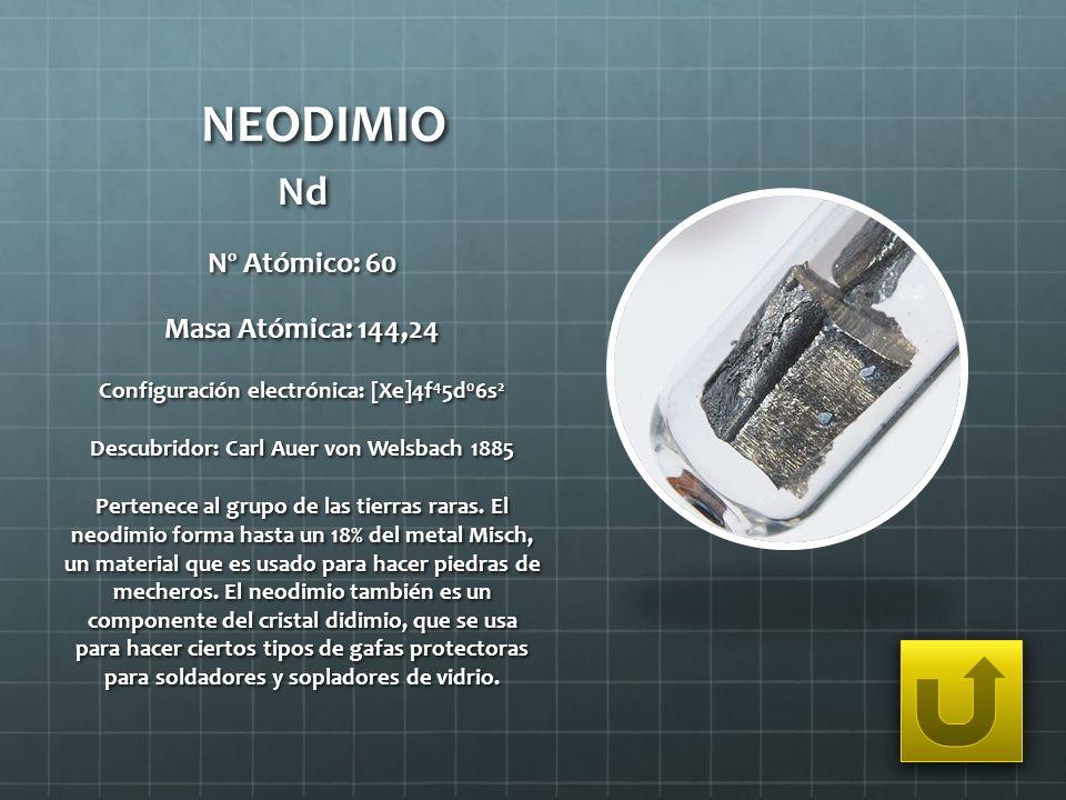 NEODIMIO Nd Nº Atómico: 60 Masa Atómica: 144,24 Configuración electrónica: [Xe]4f 4 5d 0 6s 2 Descubridor: Carl Auer von Welsbach 1885 Pertenece al gr