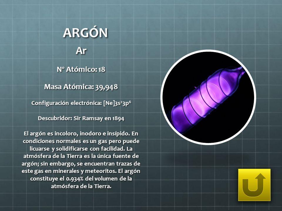 ARGÓN Ar Nº Atómico: 18 Masa Atómica: 39,948 Configuración electrónica: [Ne]3s 2 3p 6 Descubridor: Sir Ramsay en 1894 El argón es incoloro, inodoro e