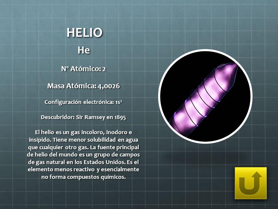 HELIO He Nº Atómico: 2 Masa Atómica: 4,0026 Configuración electrónica: 1s 2 Descubridor: Sir Ramsey en 1895 El helio es un gas incoloro, inodoro e ins