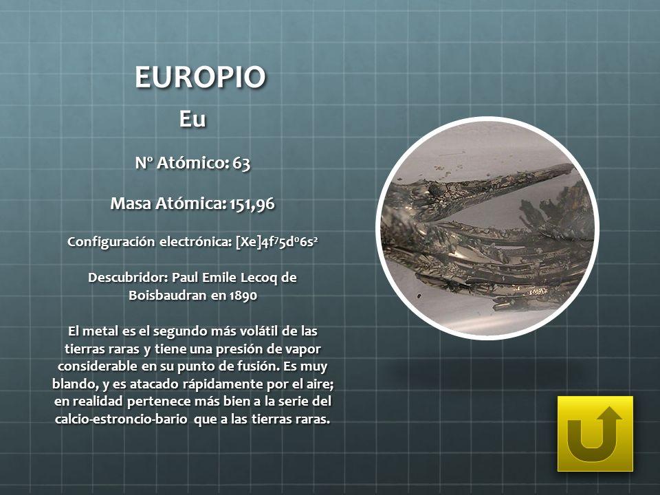 EUROPIO Eu Nº Atómico: 63 Masa Atómica: 151,96 Configuración electrónica: [Xe]4f 7 5d 0 6s 2 Descubridor: Paul Emile Lecoq de Boisbaudran en 1890 El m