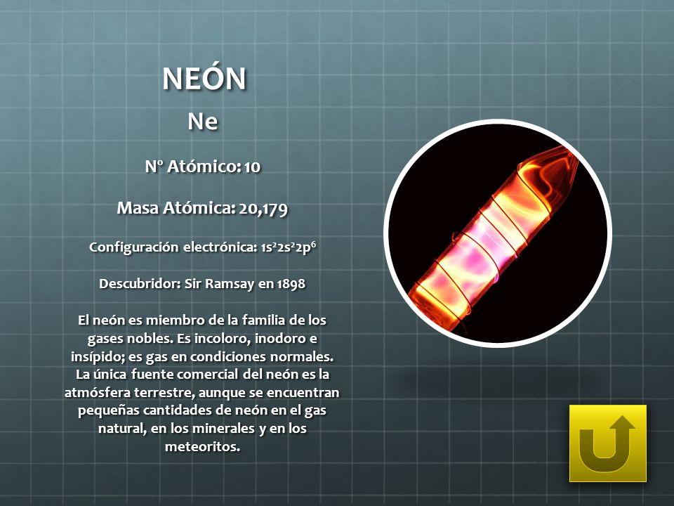 NEÓN Ne Nº Atómico: 10 Masa Atómica: 20,179 Configuración electrónica: 1s 2 2s 2 2p 6 Descubridor: Sir Ramsay en 1898 El neón es miembro de la familia