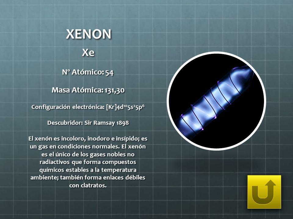 XENON Xe Nº Atómico: 54 Masa Atómica: 131,30 Configuración electrónica: [Kr]4d 10 5s 2 5p 6 Descubridor: Sir Ramsay 1898 El xenón es incoloro, inodoro