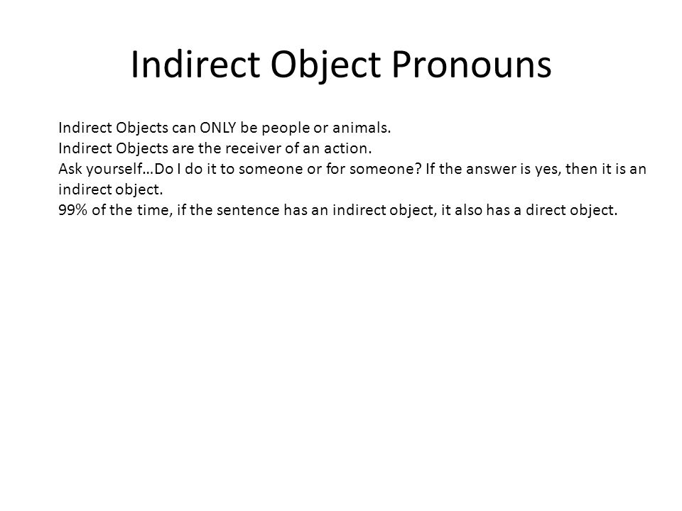 Indirect Object Pronouns Indirect Objects can ONLY be people or animals. Indirect Objects are the receiver of an action. Ask yourself…Do I do it to so