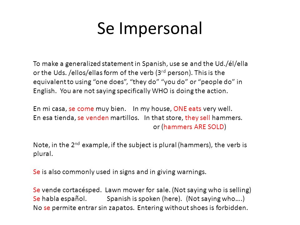Se Impersonal To make a generalized statement in Spanish, use se and the Ud./él/ella or the Uds. /ellos/ellas form of the verb (3 rd person). This is