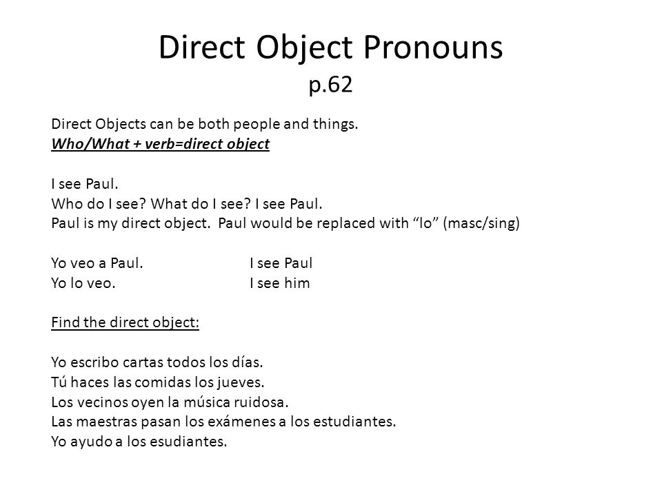 Direct Object Pronouns p.62 Direct Objects can be both people and things. Who/What + verb=direct object I see Paul. Who do I see? What do I see? I see