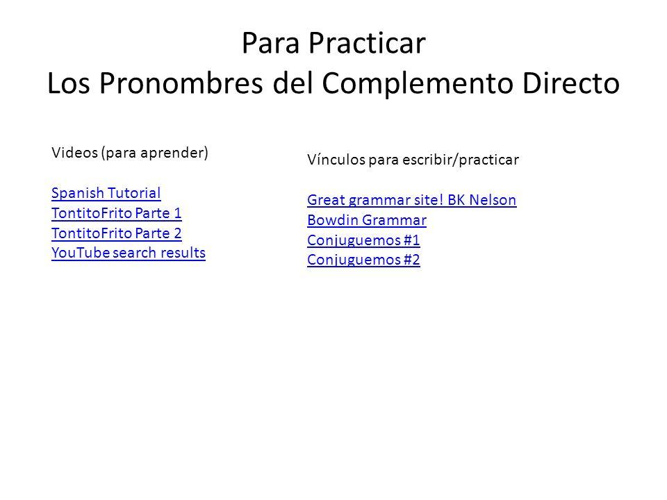 Para Practicar Los Pronombres del Complemento Directo Videos (para aprender) Spanish Tutorial TontitoFrito Parte 1 TontitoFrito Parte 2 YouTube search results Vínculos para escribir/practicar Great grammar site.