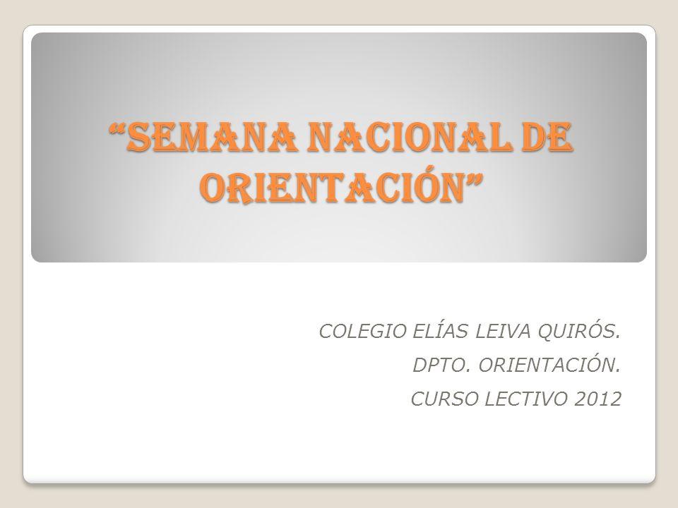 SEMANA NACIONAL DE ORIENTACIÓN COLEGIO ELÍAS LEIVA QUIRÓS. DPTO. ORIENTACIÓN. CURSO LECTIVO 2012