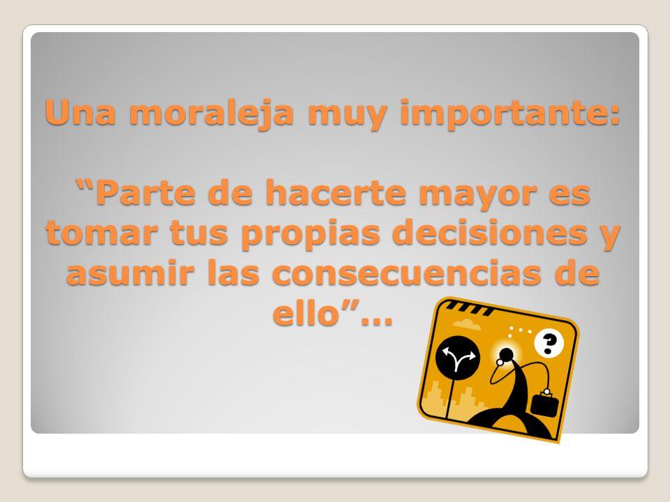Una moraleja muy importante: Parte de hacerte mayor es tomar tus propias decisiones y asumir las consecuencias de ello…