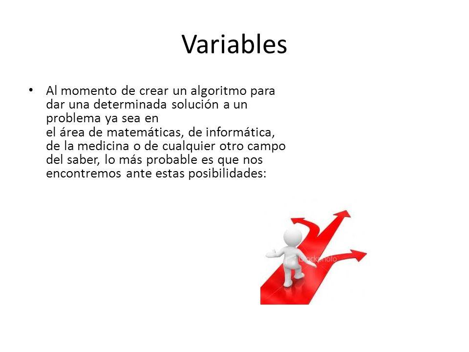 Variables Al momento de crear un algoritmo para dar una determinada solución a un problema ya sea en el área de matemáticas, de informática, de la med