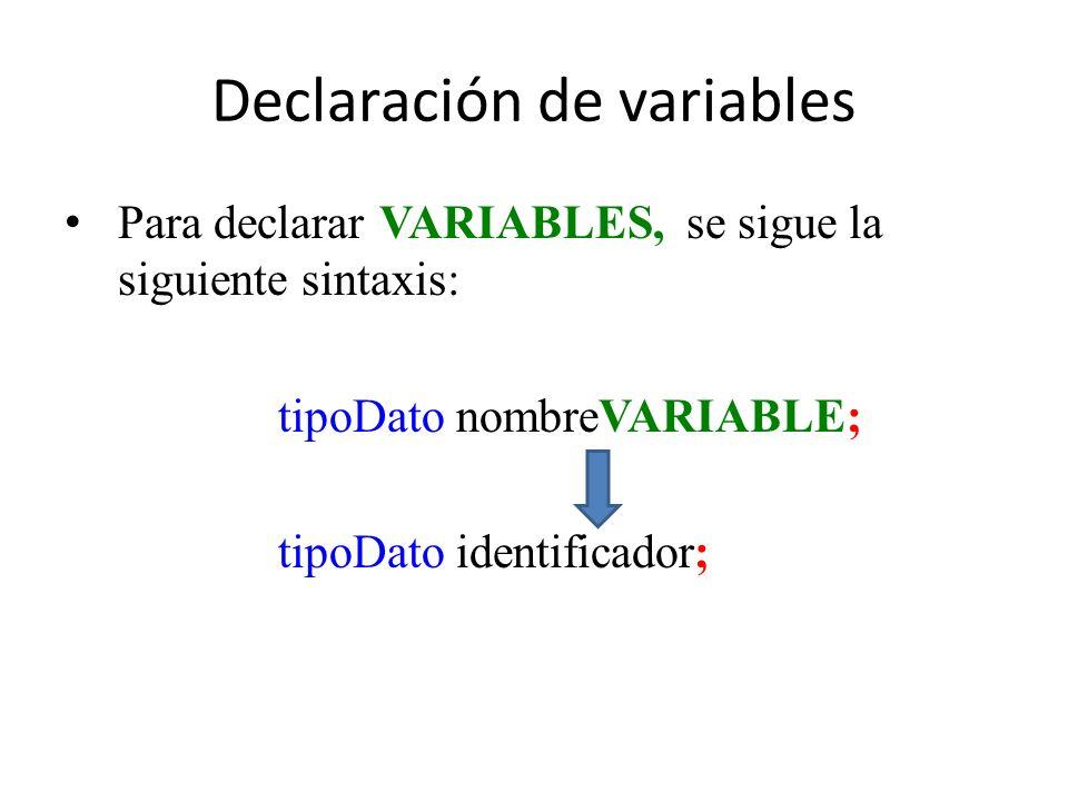 Declaración de variables Para declarar VARIABLES, se sigue la siguiente sintaxis: tipoDato nombreVARIABLE; tipoDato identificador;
