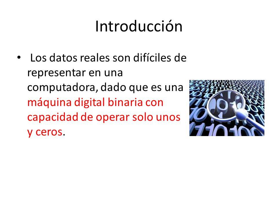 Introducción Los datos reales son difíciles de representar en una computadora, dado que es una máquina digital binaria con capacidad de operar solo un