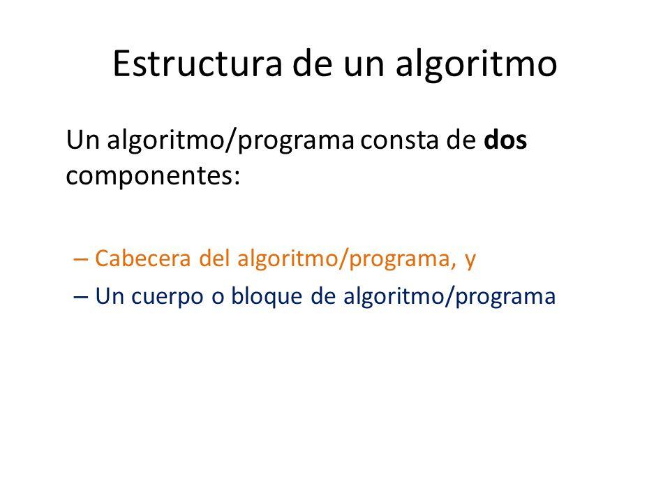 Estructura de un algoritmo Un algoritmo/programa consta de dos componentes: – Cabecera del algoritmo/programa, y – Un cuerpo o bloque de algoritmo/pro