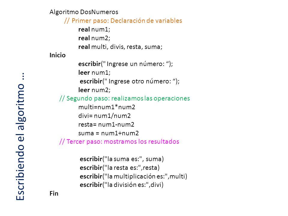Escribiendo el algoritmo … Algoritmo DosNumeros // Primer paso: Declaración de variables real num1; real num2; real multi, divis, resta, suma; Inicio
