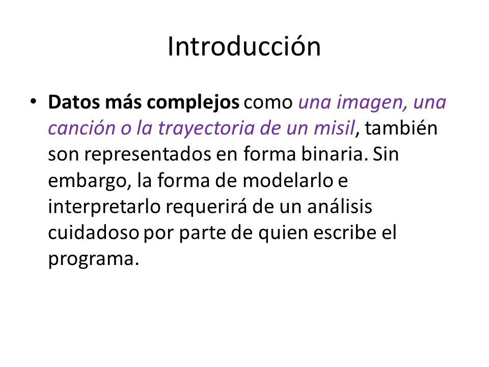 Introducción Datos más complejos como una imagen, una canción o la trayectoria de un misil, también son representados en forma binaria. Sin embargo, l