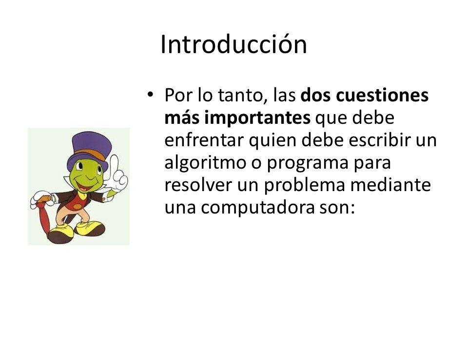 Introducción Por lo tanto, las dos cuestiones más importantes que debe enfrentar quien debe escribir un algoritmo o programa para resolver un problema