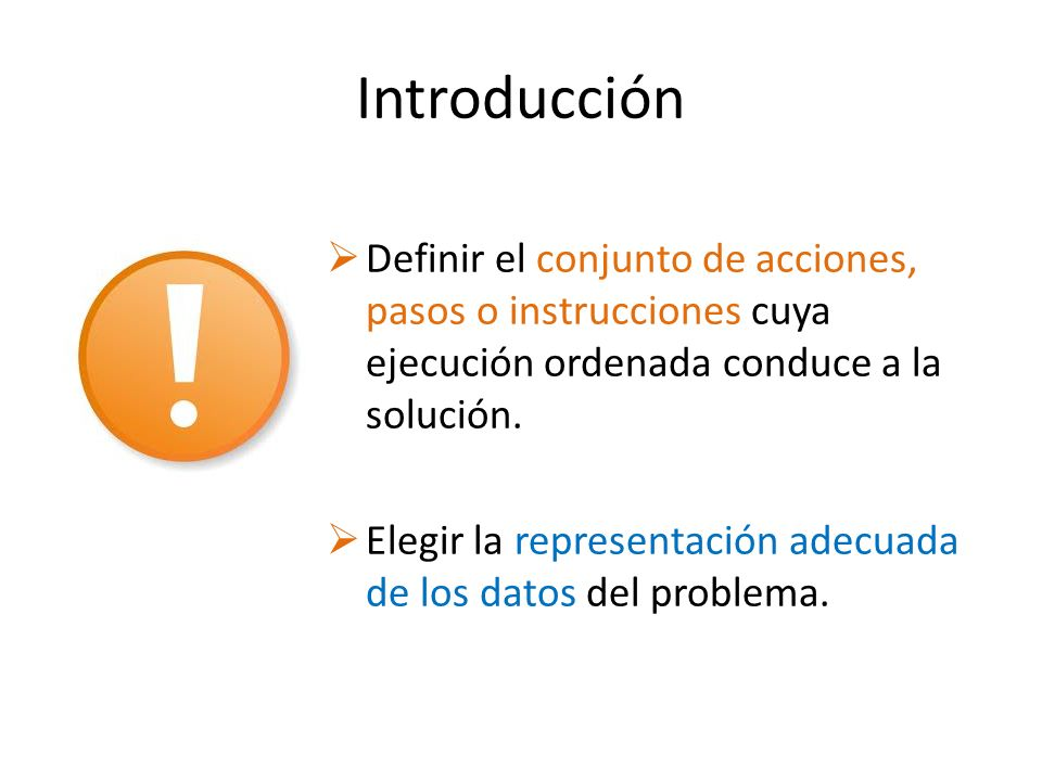 Introducción Definir el conjunto de acciones, pasos o instrucciones cuya ejecución ordenada conduce a la solución. Elegir la representación adecuada d